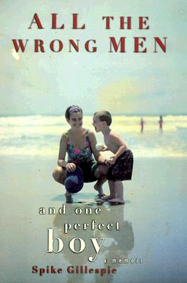 Image for All the Wrong Men and One Perfect Boy : A Memoir