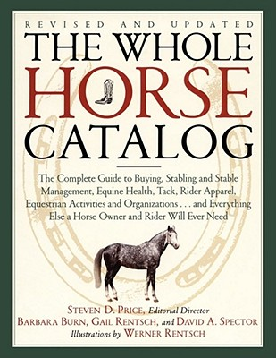 The Whole Horse Catalog: The Complete Guide to Buying, Stabling and Stable Management, Equine Health, Tack, Rider Apparel, Equestrian Activities and ... Else a Horse Owner and Rider Will Ever Need, Price, Steven D.; Rentsch, Gail; Burn, Barbara; Spector, David A.; Rentsch, Werner [Illustrator]