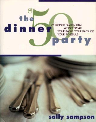 Image for The $50 Dinner Party: 26 Dinner Parties that Won't Break Your Bank, Your Back, Or Your Schedule