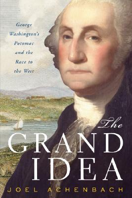 The Grand Idea: George Washington's Potomac and the Race to the West, Achenbach, Joel