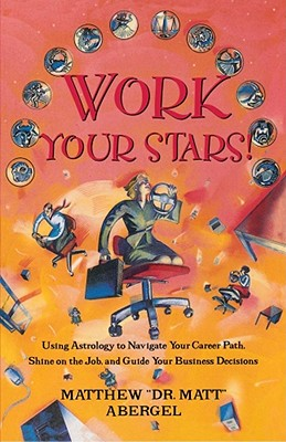 Work Your Stars!: Using Astrology to Navigate Your Career Path, Shine on the Job, and Guide Your Business Decisions, Abergel, Matthew