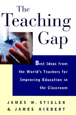 The Teaching Gap: Best Ideas from the World's Teachers for Improving Education in the Classroom, Stigler, James W.; Hiebert, James