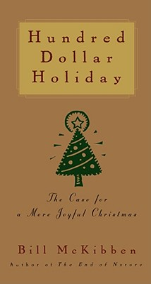 Hundred Dollar Holiday : The Case for a  Joyful Christmas, BILL MCKIBBEN