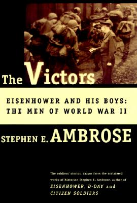 The VICTORS : EISENHOWER AND HIS BOYS: THE MEN OF WORLD WAR II, Stephen E. Ambrose