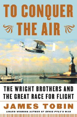To Conquer the Air : The Wright Brothers and the Great Race for Flight, Tobin, James