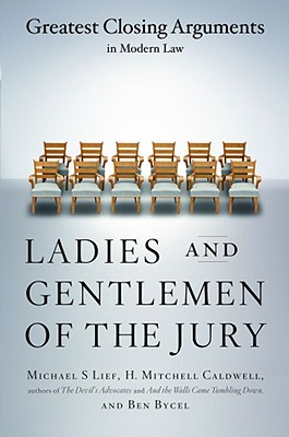 Ladies And Gentlemen Of The Jury: Greatest Closing Arguments In Modern Law, Michael S Lief; Ben Bycel; H. Mitchell Caldwell