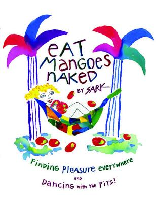 Eat Mangoes Naked: Finding Pleasure Everywhere (and dancing with the Pits), SARK