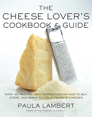 Image for The Cheese Lover's Cookbook and Guide: Over 150 Recipes with Instructions on How to Buy, Store, and Serve All Your Favorite Cheeses