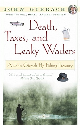 Death, Taxes, and Leaky Waders : A John Gierach Fly-Fishing Treasury, John Gierach