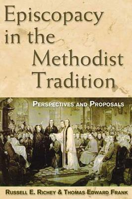 Episcopacy in the Methodist Tradition: Perspectives and Proposals, Thomas E Frank, Russell E. Richey