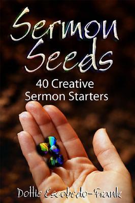 Sermon Seeds: 40 Creative Sermon Starters, Escobedo-Frank, Dottie