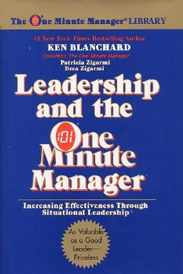 Leadership and the One Minute Manager : Increasing Effectiveness Through Situational Leadership, KENNETH BLANCHARD, PATRICIA ZIGARMI, DREA ZIGARMI