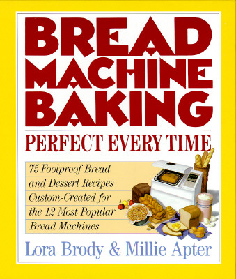 Image for Bread Machine Baking: Perfect Every Time 75 Foolproof Bread and Dessert Recipes Custom-Created for the 12 Most Popular Bread Machines