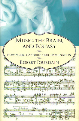 Music, the Brain, and Ecstasy: How Music Captures Our Imagination, Jourdain, Robert