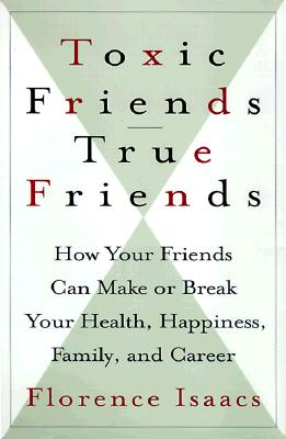 Image for Toxic Friends/true Friends: How Your Friends Can Make Or Break Your Health, Happiness, Family, And Career