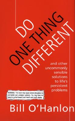 Do One Thing Different: And Other Uncommonly Sensible Solutions To Life's Persistent Problems, BILL O'HANLON