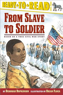 From Slave to Soldier: Based on a True Civil War Story (Ready-to-Reads), Deborah Hopkinson  (Author), Brian Floca  (Illustrator)