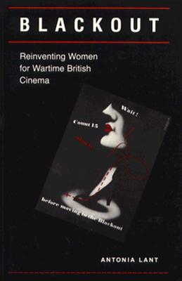 Blackout: Reinventing Women for Wartime British Cinema, Lant, Antonia Caroline