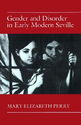 Gender and Disorder in Early Modern Seville, Perry, Mary Elizabeth