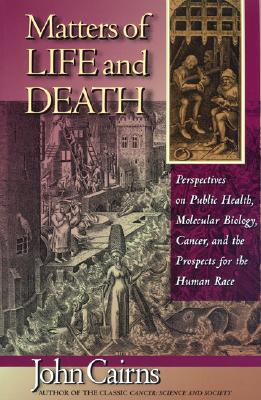 Matters of Life and Death: Perspectives on Public Health, Molecular Biology, Cancer, and the Prospects for the Human Race, Cairns, John