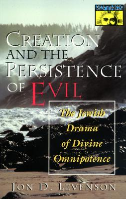 Creation and the Persistence of Evil: The Jewish Drama of Divine Omnipotence, JON D. LEVENSON