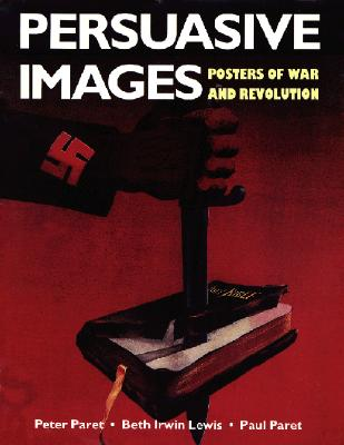 Persuasive Images: Posters of War and Revolution from the Hoover Institution Archives, Paret, Peter; Paret, Paul; Lewis, Beth Irwin; Hoover Institution on War, Revolution, and Peace
