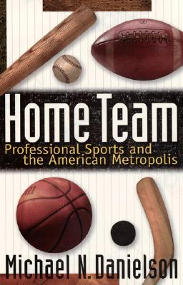 Image for Home Team: Professional Sports and the American Metropolis