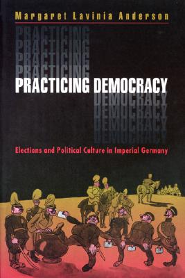 Practicing Democracy: Elections and Political Culture in Imperial Germany, Anderson, Margaret Lavinia