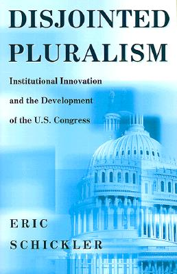 Disjointed Pluralism: Institutional Innovation and the Development of the U.S. Congress (Princeton Studies in American Politics) (Princeton Studies in ... International, and Comparative Perspectives), Schickler, Eric