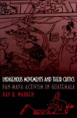 Indigenous Movements and Their Critics: Pan-Maya Activism in Guatemala, WARREN, Kay B.