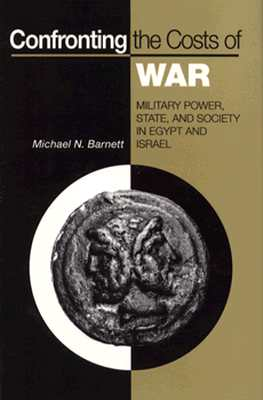 Confronting the Costs of War : Military Power, State, and Society in Egypt and Israel, Barnett, Michael N.