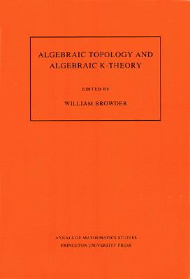 Image for Algebraic Topology and Algebraic K-Theory (AM-113), Volume 113: Proceedings of a Symposium in Honor of John C. Moore. (AM-113) (Annals of Mathematics Studies (113))
