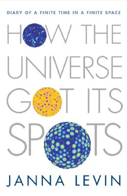 How the Universe Got Its Spots: Diary of a Finite Time in a Finite Space, Levin, Janna