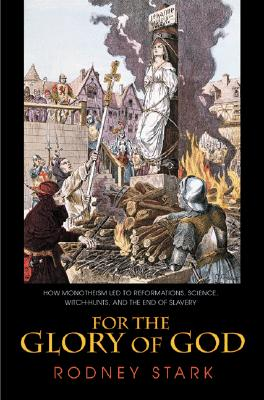 For the Glory of God: How Monotheism Led to Reformations, Science, Witch-Hunts, and the End of Slavery, Rodney Stark