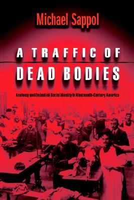 A Traffic of Dead Bodies: Anatomy and Embodied Social Identity in Nineteenth-Century America, Sappol, Michael