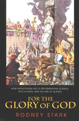 Image for For the Glory of God: How Monotheism Led to Reformations, Science, Witch-Hunts, and the End of Slavery