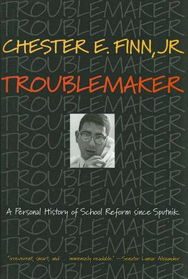 Troublemaker: A Personal History of School Reform since Sputnik, Finn, Chester E.