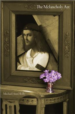 The Melancholy Art: (Essays in the Arts), Holly, Michael Ann