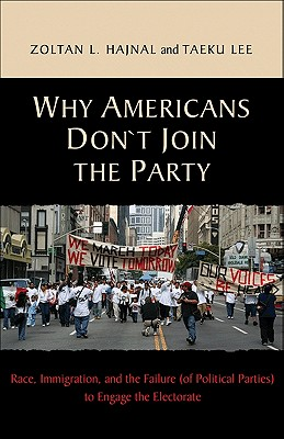 Why Americans Don't Join the Party: Race, Immigration, and the Failure (of Political Parties) to Engage the Electorate, Hajnal, Zoltan L.; Lee, Taeku