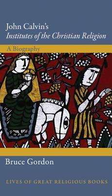 John Calvin's Institutes of the Christian Religion: A Biography (Lives of Great Religious Books), Bruce Gordon
