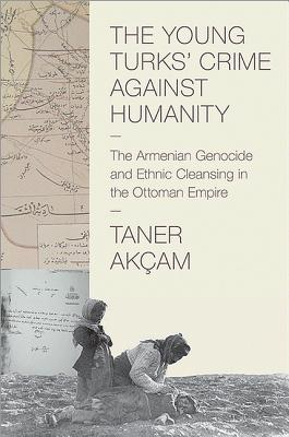 The Young Turks' Crime against Humanity: The Armenian Genocide and Ethnic Cleansing in the Ottoman Empire (Human Rights and Crimes Against Humanity), Taner Akcam