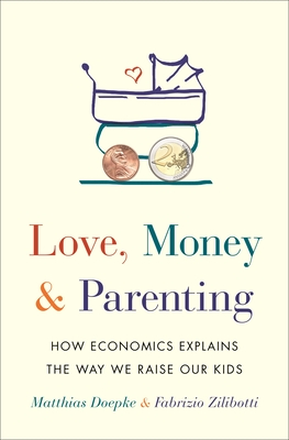 Image for Love, Money, and Parenting: How Economics Explains the Way We Raise Our Kids