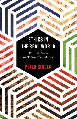 Ethics in the Real World: 82 Brief Essays on Things That Matter, Singer, Peter