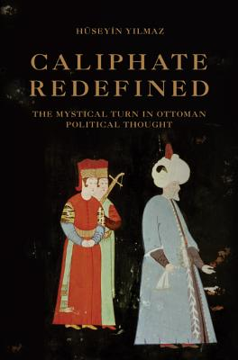 Caliphate Redefined: The Mystical Turn in Ottoman Political Thought, Y?lmaz, H�seyin