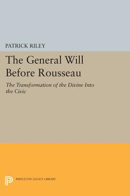 Image for The General Will before Rousseau: The Transformation of the Divine into the Civic (Studies in Moral, Political, and Legal Philosophy)