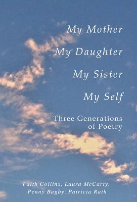My Mother, My Daughter, My Sister, My Self: Three Generations of Poetry, Collins, Faith Ruth Patricia; McCarty, Laura  P; Bagby, Penny   F