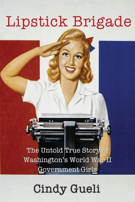 Lipstick Brigade: The Untold True Story of Washington's World War II Government Girls, Gueli, Cindy