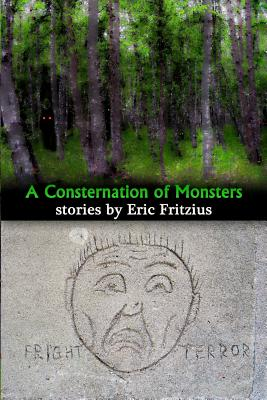 A Consternation of Monsters: Stories by Eric Fritzius, Fritzius, Eric W
