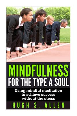 Image for Mindfulness for the Type A Soul: Using Mindful Meditation to achieve Success without the Stress