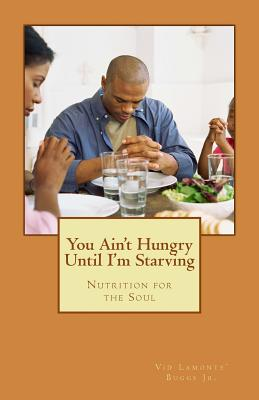 You Ain't Hungry Until I'm Starving: Nutrition for the Soul, Buggs Jr., Vid Lamonte'